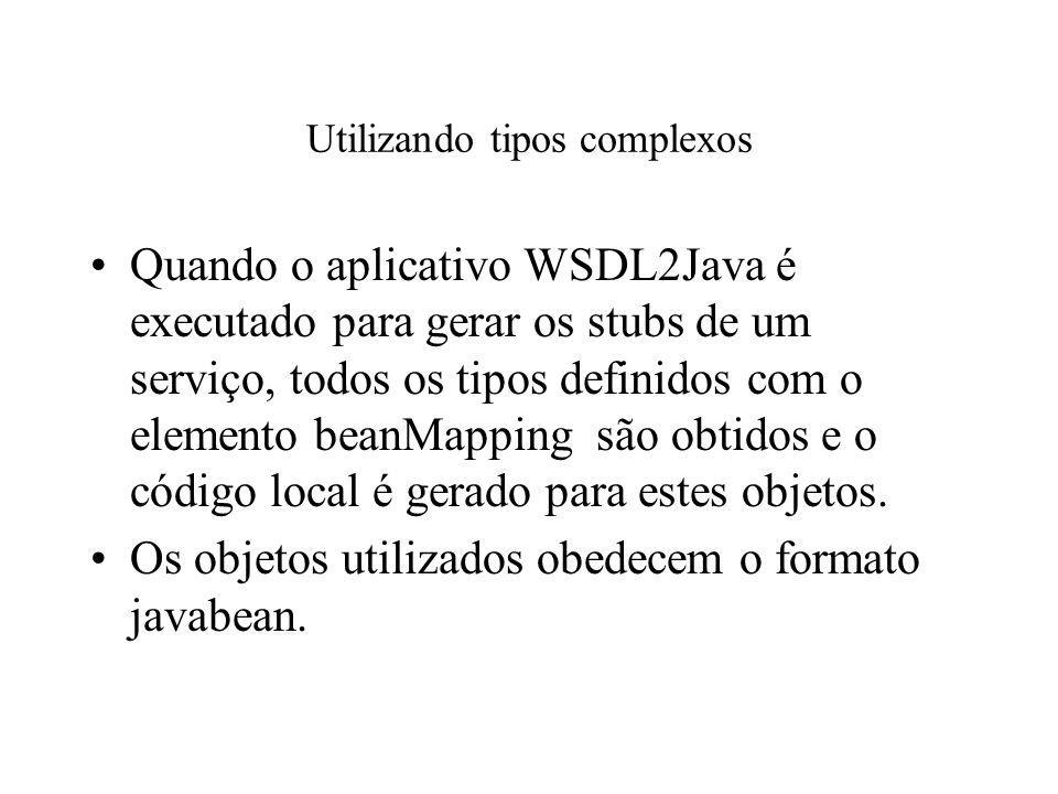Utilizando tipos complexos Quando o aplicativo WSDL2Java é executado para gerar os stubs de um serviço, todos os tipos definidos com o elemento beanMa