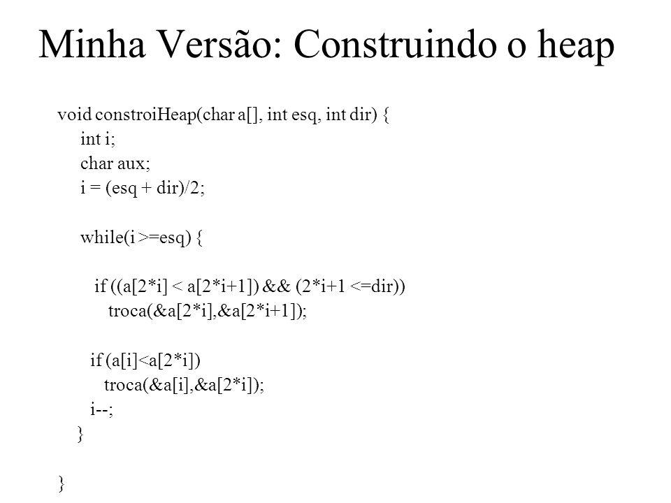 Minha Versão: Construindo o heap void constroiHeap(char a[], int esq, int dir) { int i; char aux; i = (esq + dir)/2; while(i >=esq) { if ((a[2*i] < a[2*i+1]) && (2*i+1 <=dir)) troca(&a[2*i],&a[2*i+1]); if (a[i]<a[2*i]) troca(&a[i],&a[2*i]); i--; } }