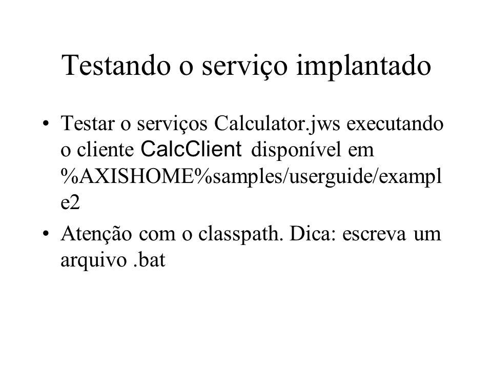 Testando o serviço implantado Testar o serviços Calculator.jws executando o cliente CalcClient disponível em %AXISHOME%samples/userguide/exampl e2 Atenção com o classpath.