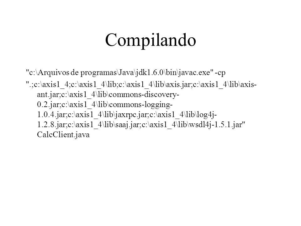 Compilando c:\Arquivos de programas\Java\jdk1.6.0\bin\javac.exe -cp .;c:\axis1_4;c:\axis1_4\lib;c:\axis1_4\lib\axis.jar;c:\axis1_4\lib\axis- ant.jar;c:\axis1_4\lib\commons-discovery- 0.2.jar;c:\axis1_4\lib\commons-logging- 1.0.4.jar;c:\axis1_4\lib\jaxrpc.jar;c:\axis1_4\lib\log4j- 1.2.8.jar;c:\axis1_4\lib\saaj.jar;c:\axis1_4\lib\wsdl4j-1.5.1.jar CalcClient.java