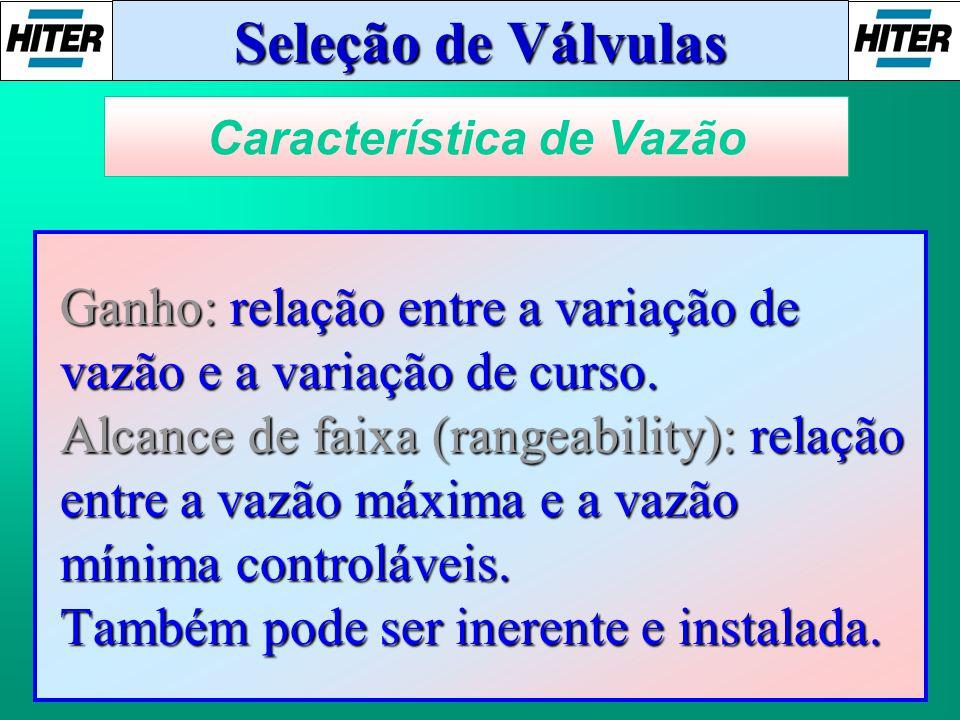Seleção de Válvulas Ganho: relação entre a variação de vazão e a variação de curso. Alcance de faixa (rangeability): relação entre a vazão máxima e a