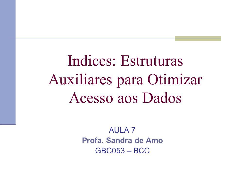 Indices: Estruturas Auxiliares para Otimizar Acesso aos Dados AULA 7 Profa. Sandra de Amo GBC053 – BCC