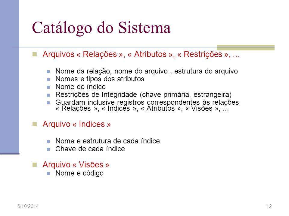 6/10/201412 Catálogo do Sistema Arquivos « Relações », « Atributos », « Restrições »,... Nome da relação, nome do arquivo, estrutura do arquivo Nomes