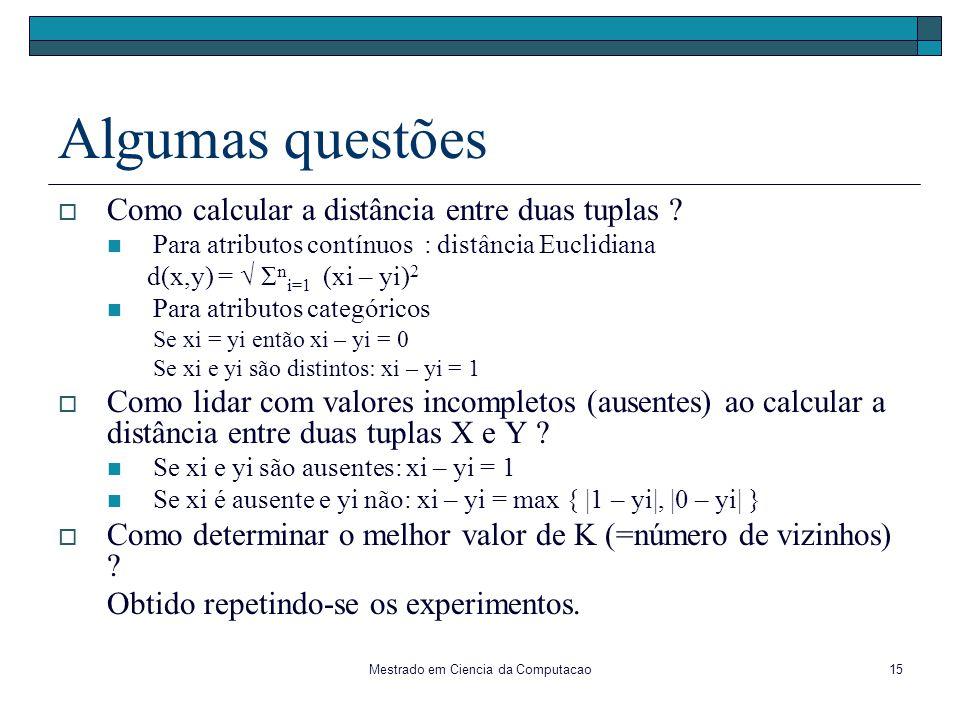 Mestrado em Ciencia da Computacao15 Algumas questões Como calcular a distância entre duas tuplas ? Para atributos contínuos : distância Euclidiana d(x