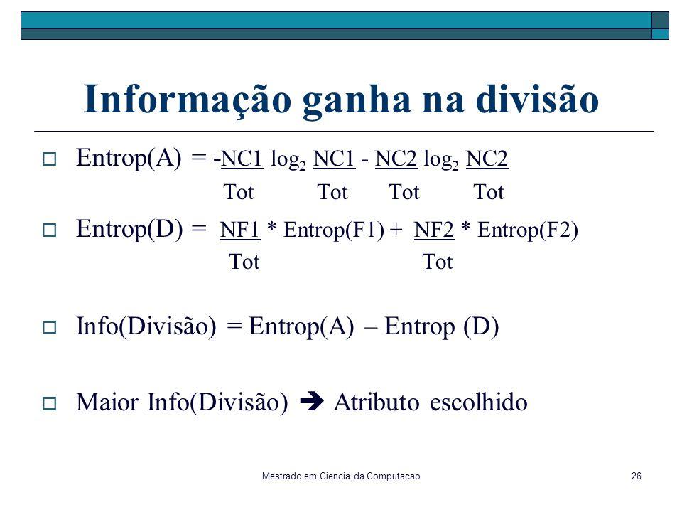 Mestrado em Ciencia da Computacao26 Informação ganha na divisão Entrop(A) = - NC1 log 2 NC1 - NC2 log 2 NC2 Tot Tot Tot Tot Entrop(D) = NF1 * Entrop(F