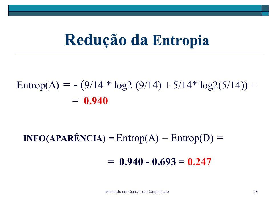 Mestrado em Ciencia da Computacao29 Redução da Entropia Entrop(A) = - ( 9/14 * log2 (9/14) + 5/14* log2(5/14)) = = 0.940 INFO(APARÊNCIA) = Entrop(A) –