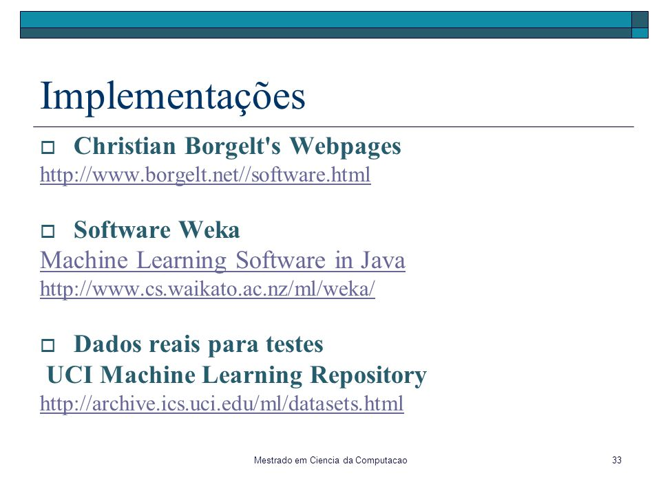 Mestrado em Ciencia da Computacao33 Implementações Christian Borgelt's Webpages http://www.borgelt.net//software.html Software Weka Machine Learning S