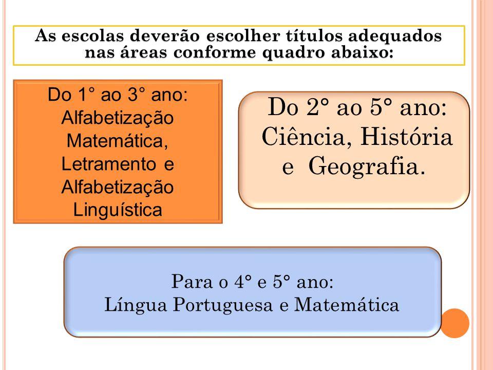 As escolas deverão escolher títulos adequados nas áreas conforme quadro abaixo: Do 1° ao 3° ano: Alfabetização Matemática, Letramento e Alfabetização Linguística Do 2° ao 5° ano: Ciência, História e Geografia.