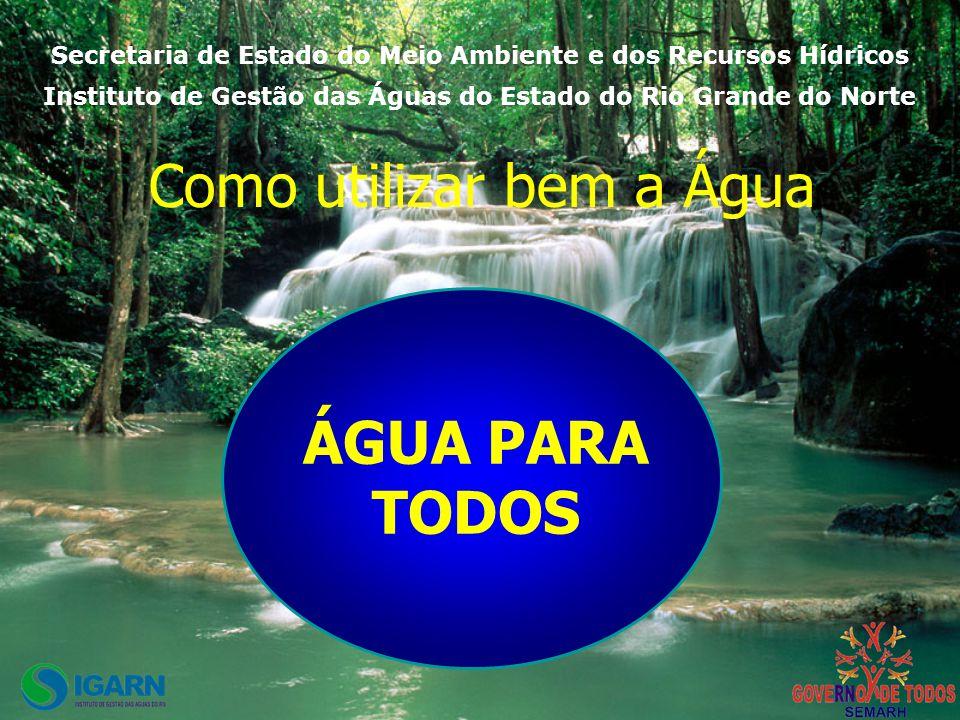 ÁGUA PARA TODOS Como utilizar bem a Água Secretaria de Estado do Meio Ambiente e dos Recursos Hídricos Instituto de Gestão das Águas do Estado do Rio Grande do Norte