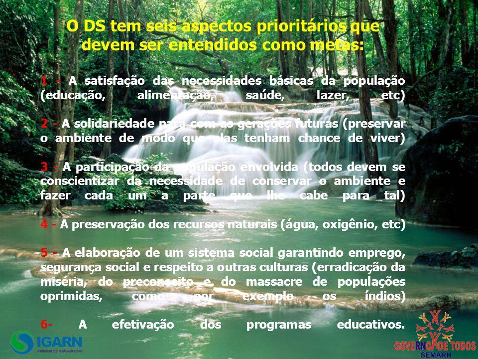 O DS tem seis aspectos prioritários que devem ser entendidos como metas: 1 - A satisfação das necessidades básicas da população (educação, alimentação, saúde, lazer, etc) 2 - A solidariedade para com as gerações futuras (preservar o ambiente de modo que elas tenham chance de viver) 3 - A participação da população envolvida (todos devem se conscientizar da necessidade de conservar o ambiente e fazer cada um a parte que lhe cabe para tal) 4 - A preservação dos recursos naturais (água, oxigênio, etc) 5 - A elaboração de um sistema social garantindo emprego, segurança social e respeito a outras culturas (erradicação da miséria, do preconceito e do massacre de populações oprimidas, como por exemplo os índios) 6- A efetivação dos programas educativos.