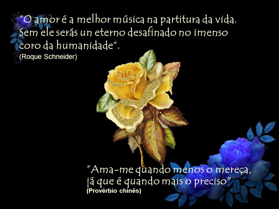 O amor é a melhor música na partitura da vida. Sem ele serás un eterno desafinado no imenso coro da humanidade. (Roque Schneider) Ama-me quando menos