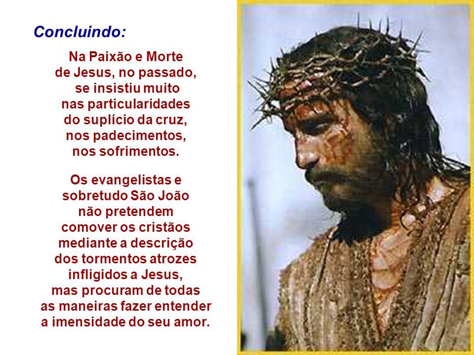 Concluindo: Na Paixão e Morte de Jesus, no passado, se insistiu muito nas particularidades do suplício da cruz, nos padecimentos, nos sofrimentos. Os