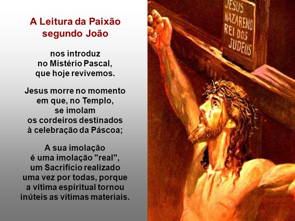 A Leitura da Paixão segundo João nos introduz no Mistério Pascal, que hoje revivemos. Jesus morre no momento em que, no Templo, se imolam os cordeiros