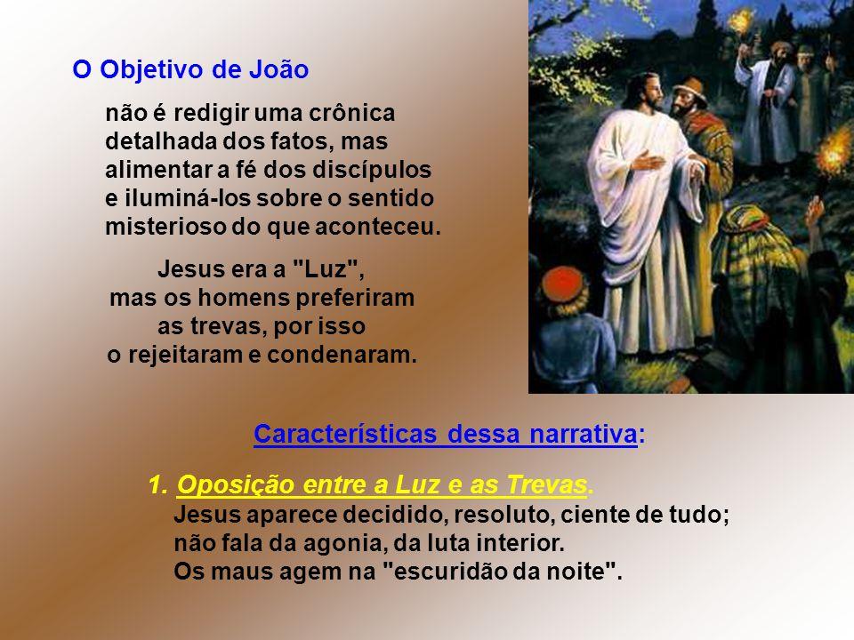 Características dessa narrativa: 1. Oposição entre a Luz e as Trevas. Jesus aparece decidido, resoluto, ciente de tudo; não fala da agonia, da luta in