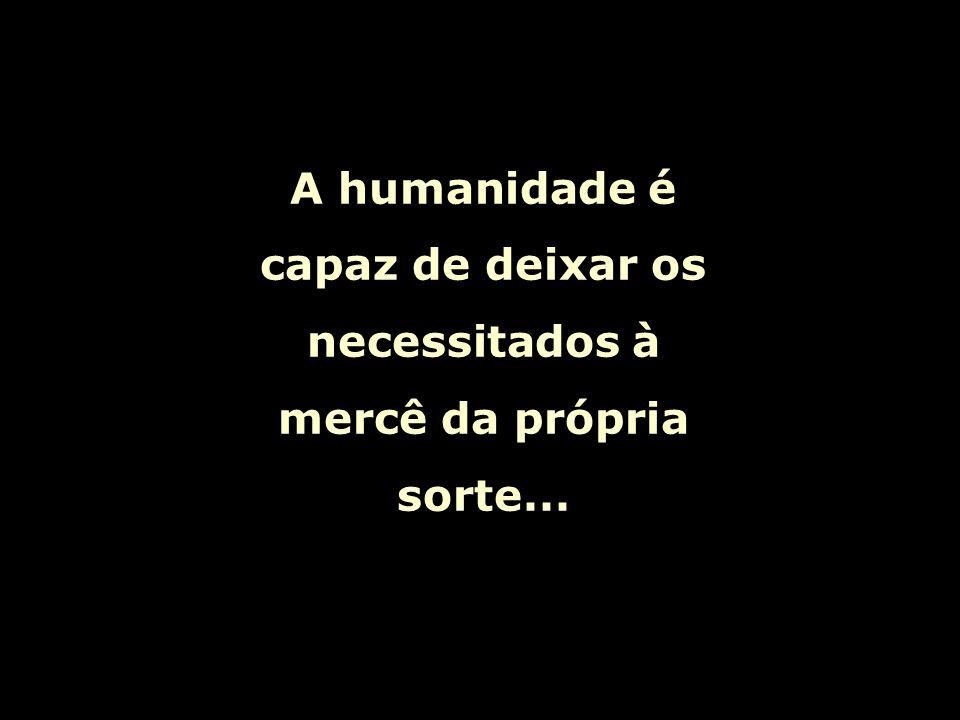 A humanidade é capaz de deixar os necessitados à mercê da própria sorte...