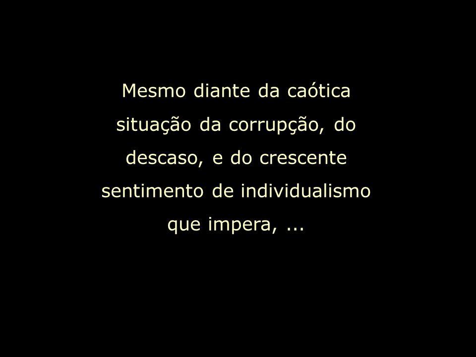 Mesmo diante da caótica situação da corrupção, do descaso, e do crescente sentimento de individualismo que impera,...
