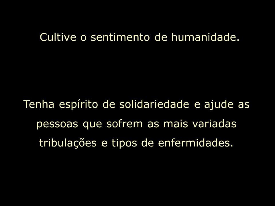 Cultive o sentimento de humanidade. Tenha espírito de solidariedade e ajude as pessoas que sofrem as mais variadas tribulações e tipos de enfermidades