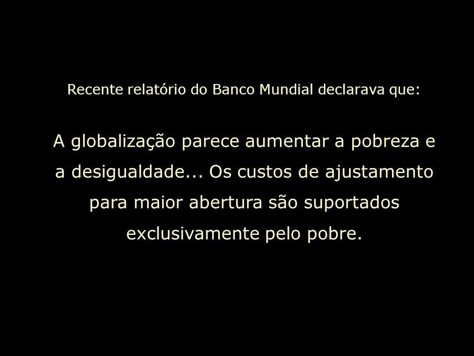 Recente relatório do Banco Mundial declarava que: A globalização parece aumentar a pobreza e a desigualdade...
