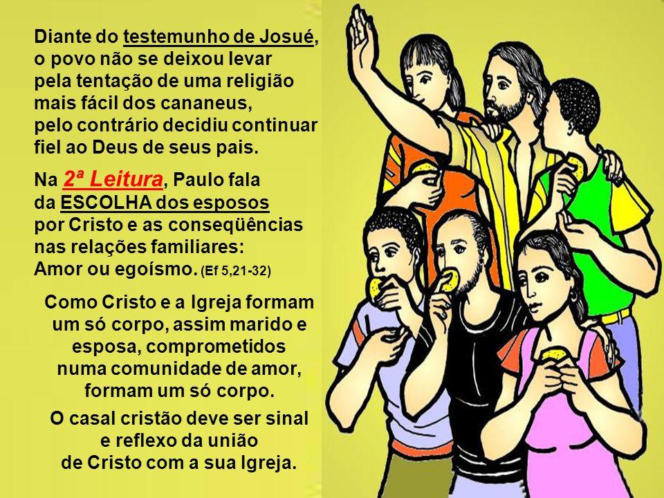 As leituras dão dois testemunhos muito significativos: A 1ª Leitura narra a ESCOLHA de Israel: Javé ou os ídolos. (Js 24,1-2.15-18) Após a peregrinaçã