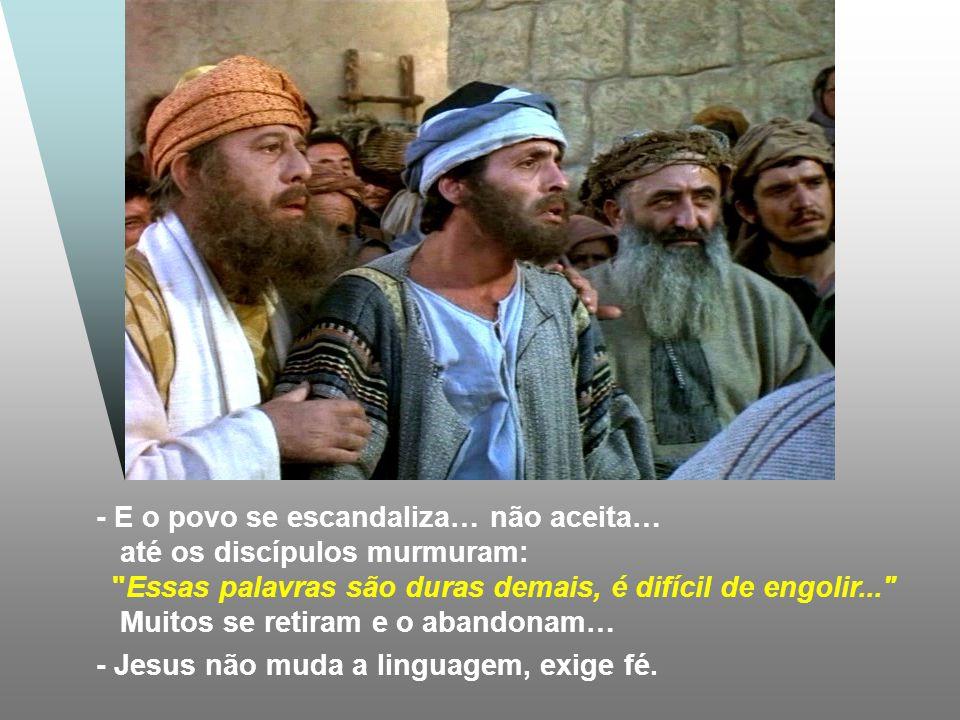 - E o povo se escandaliza… não aceita… até os discípulos murmuram: Essas palavras são duras demais, é difícil de engolir... Muitos se retiram e o abandonam… - Jesus não muda a linguagem, exige fé.