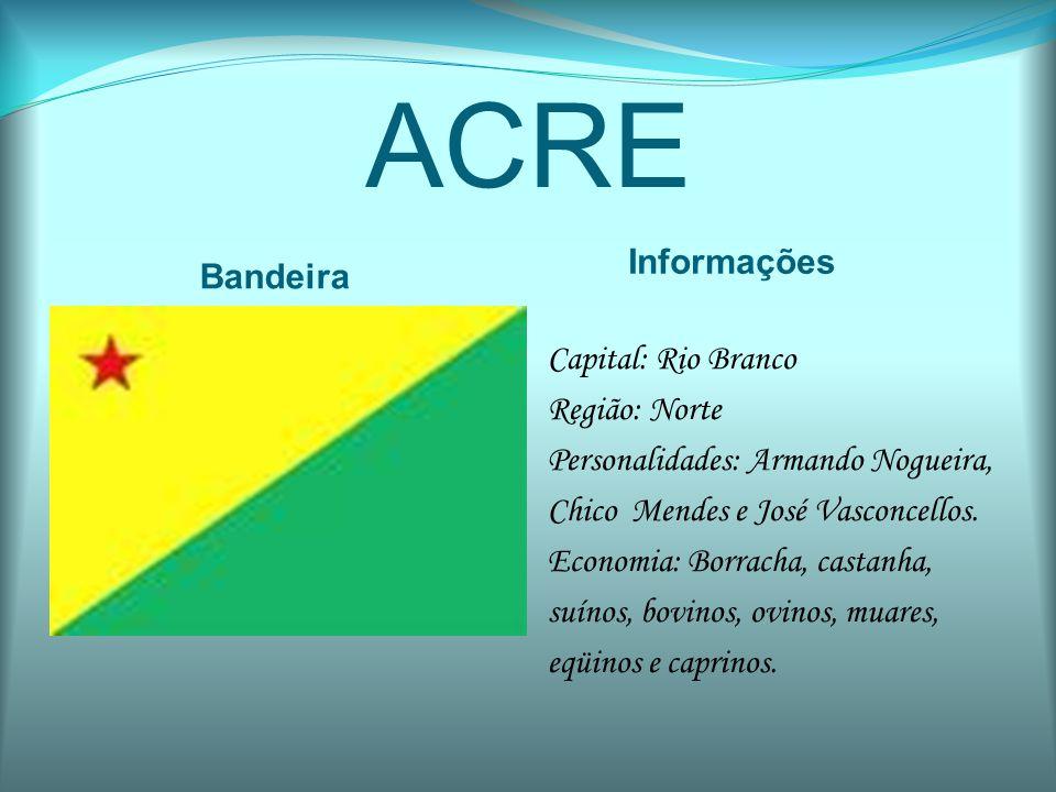 ACRE Bandeira Informações Capital: Rio Branco Região: Norte Personalidades: Armando Nogueira, Chico Mendes e José Vasconcellos. Economia: Borracha, ca