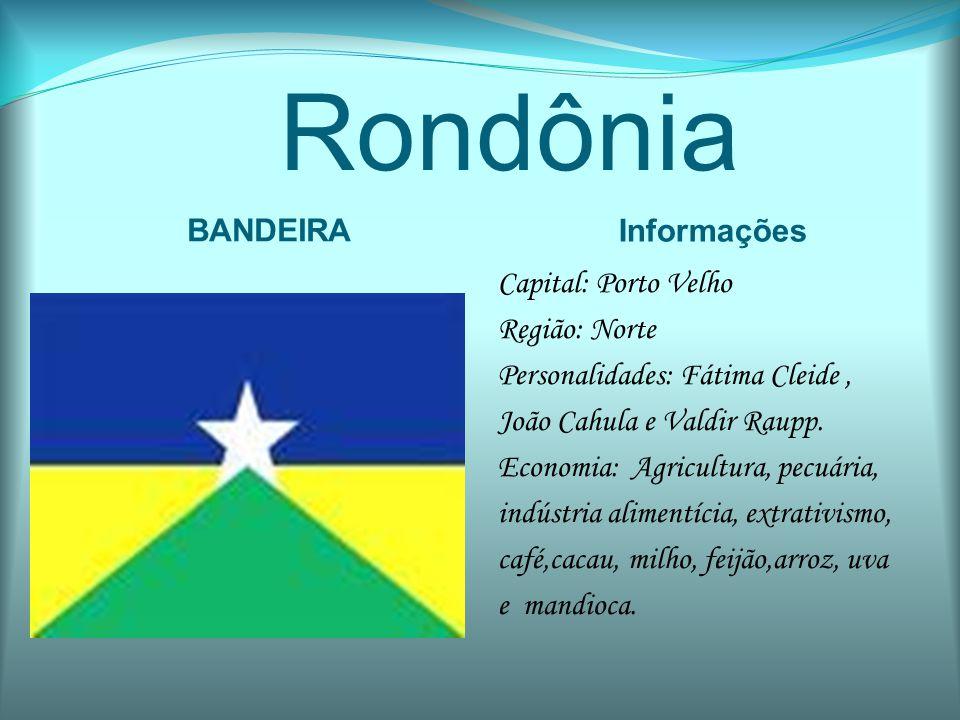Rondônia BANDEIRA Informações Capital: Porto Velho Região: Norte Personalidades: Fátima Cleide, João Cahula e Valdir Raupp. Economia: Agricultura, pec