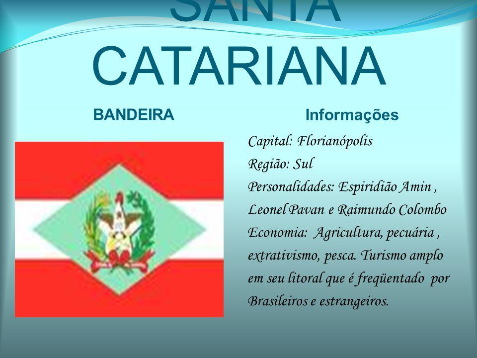 SANTA CATARIANA BANDEIRA Informações Capital: Florianópolis Região: Sul Personalidades: Espiridião Amin, Leonel Pavan e Raimundo Colombo Economia: Agr