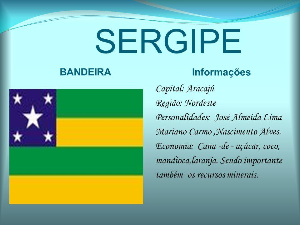 SERGIPE BANDEIRA Informações Capital: Aracajú Região: Nordeste Personalidades: José Almeida Lima Mariano Carmo,Nascimento Alves. Economia: Cana -de -