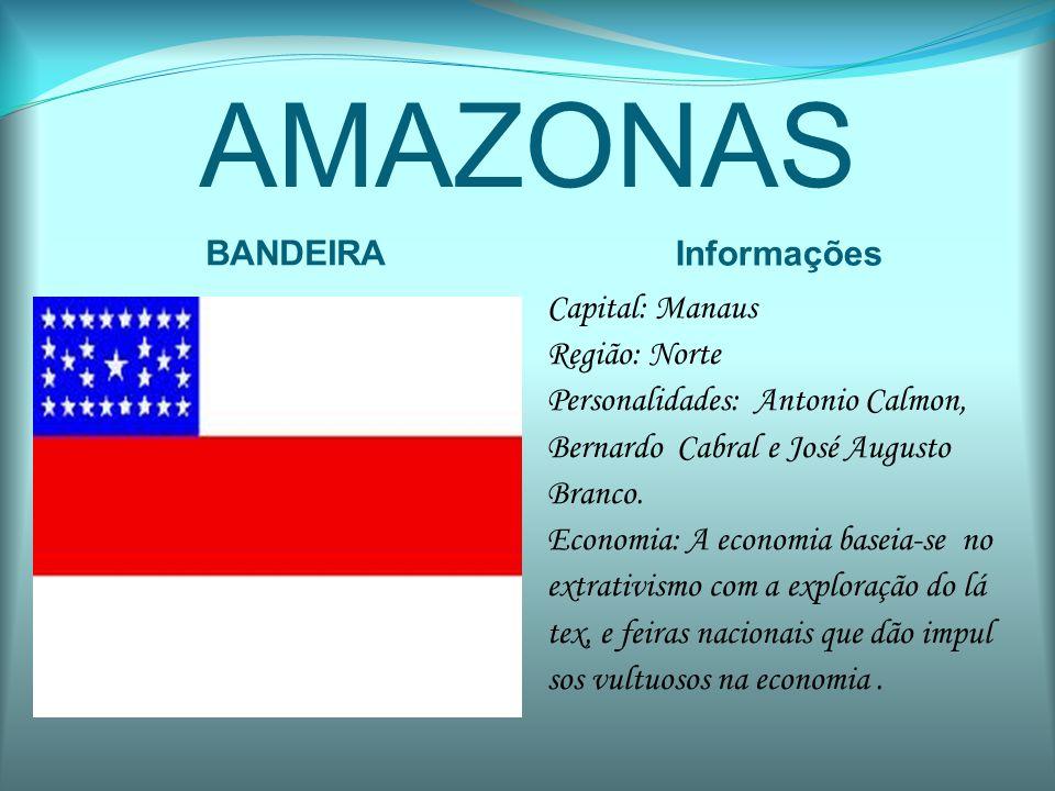 AMAZONAS BANDEIRA Informações Capital: Manaus Região: Norte Personalidades: Antonio Calmon, Bernardo Cabral e José Augusto Branco. Economia: A economi