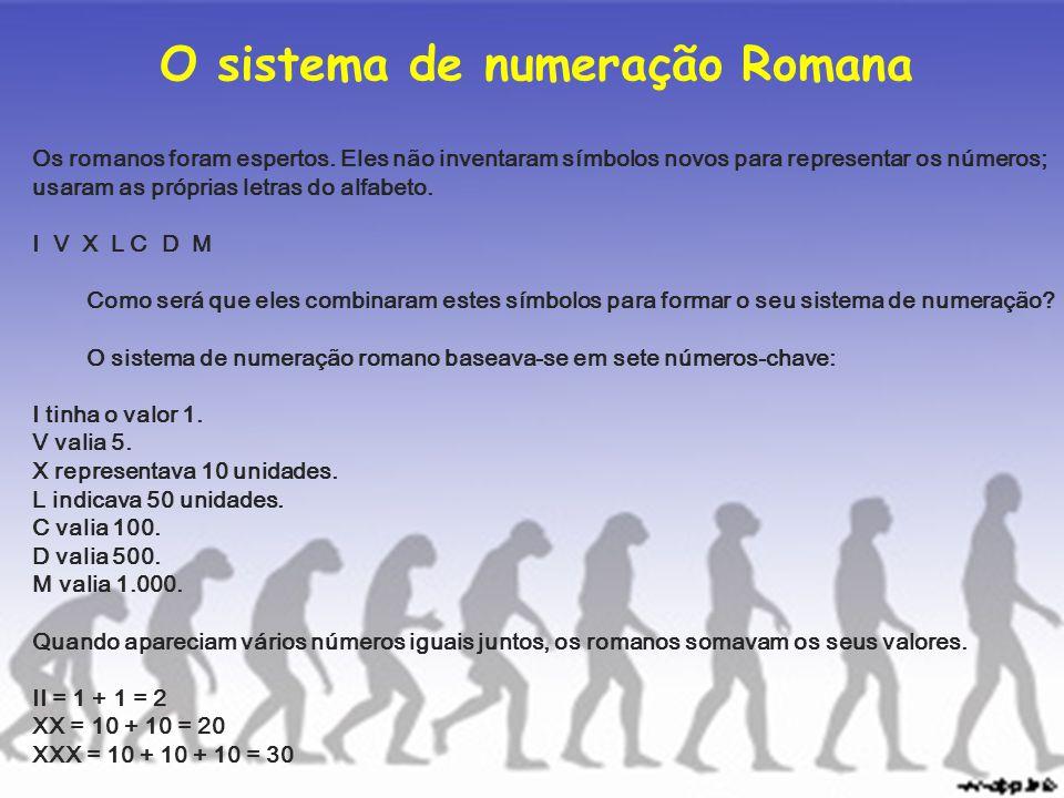 O sistema de numeração Romana Os romanos foram espertos. Eles não inventaram símbolos novos para representar os números; usaram as próprias letras do
