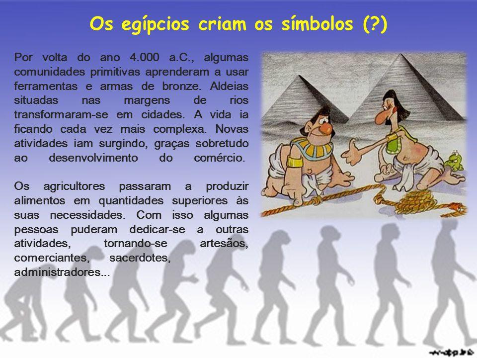 Os egípcios criam os símbolos (?) Por volta do ano 4.000 a.C., algumas comunidades primitivas aprenderam a usar ferramentas e armas de bronze. Aldeias