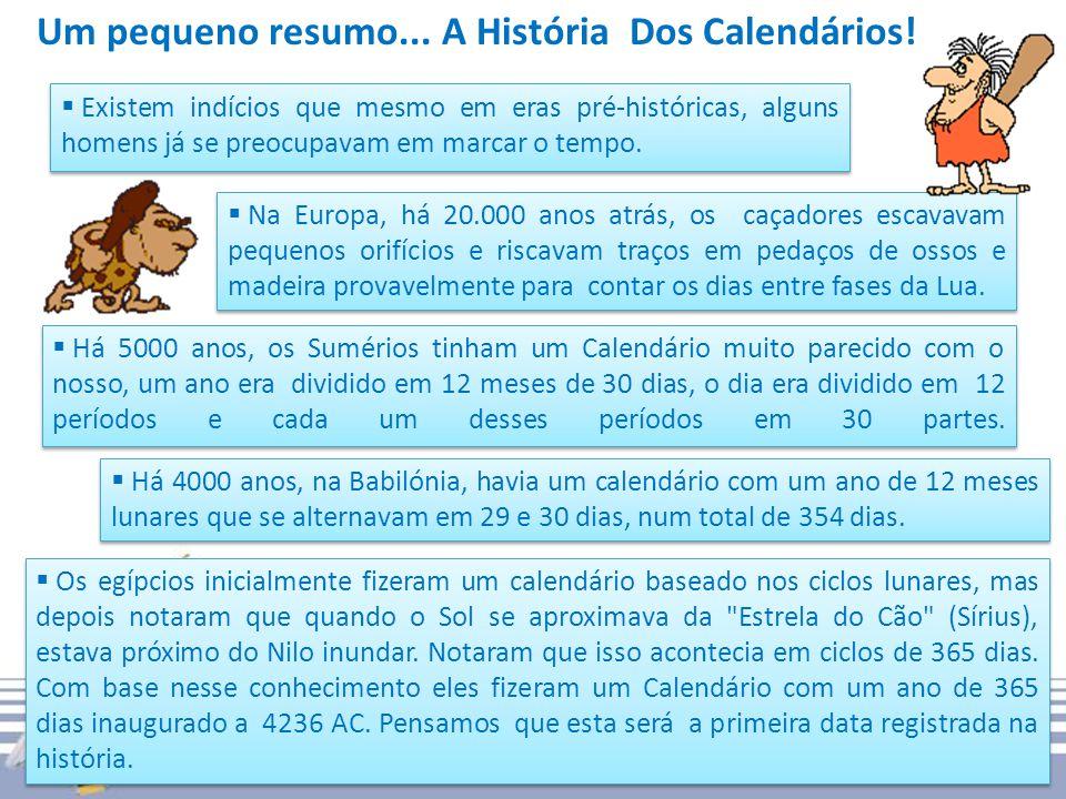 Um pequeno resumo... A História Dos Calendários! Existem indícios que mesmo em eras pré-históricas, alguns homens já se preocupavam em marcar o tempo.