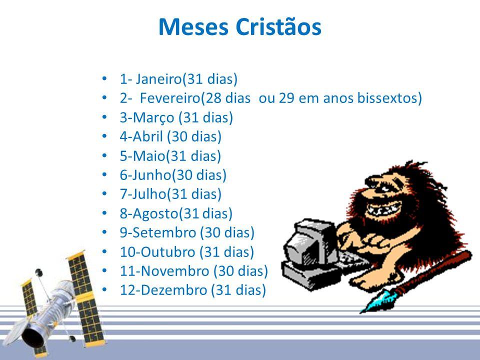 Meses Cristãos 1- Janeiro(31 dias) 2- Fevereiro(28 dias ou 29 em anos bissextos) 3-Março (31 dias) 4-Abril (30 dias) 5-Maio(31 dias) 6-Junho(30 dias) 7-Julho(31 dias) 8-Agosto(31 dias) 9-Setembro (30 dias) 10-Outubro (31 dias) 11-Novembro (30 dias) 12-Dezembro (31 dias)