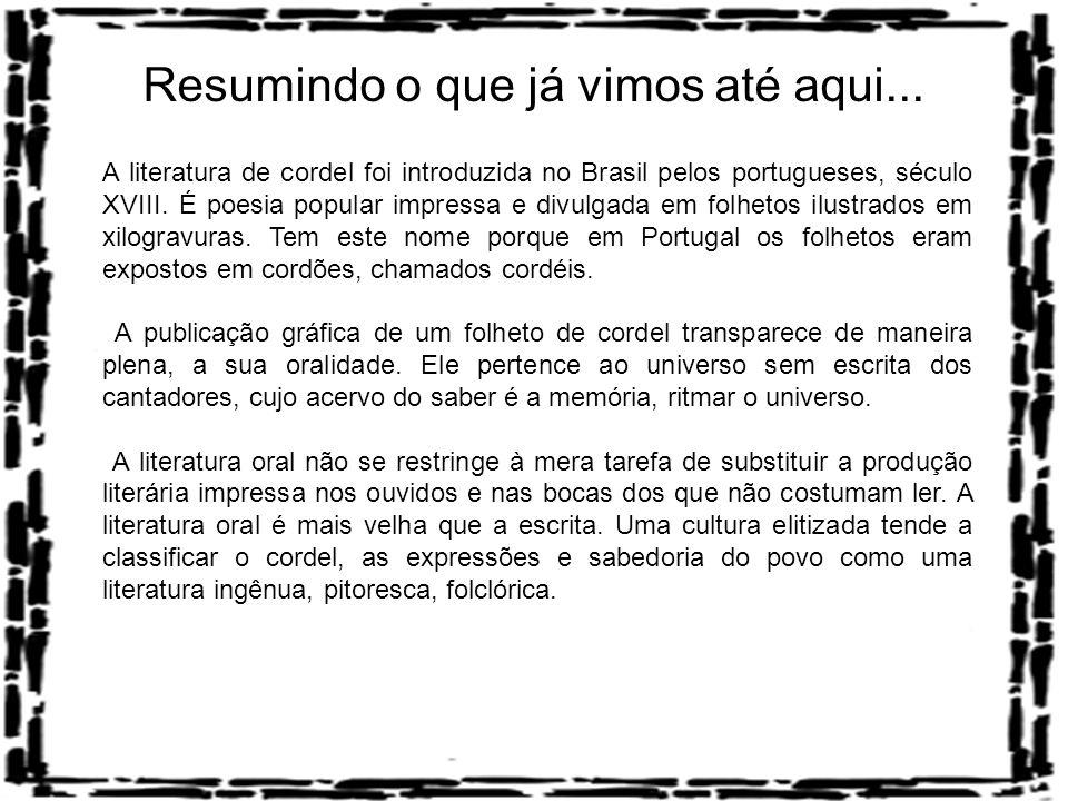 Resumindo o que já vimos até aqui... A literatura de cordel foi introduzida no Brasil pelos portugueses, século XVIII. É poesia popular impressa e div
