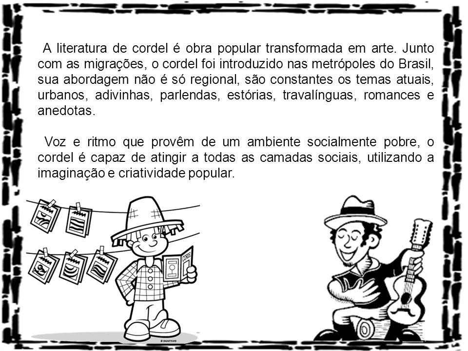 A literatura de cordel é obra popular transformada em arte. Junto com as migrações, o cordel foi introduzido nas metrópoles do Brasil, sua abordagem n
