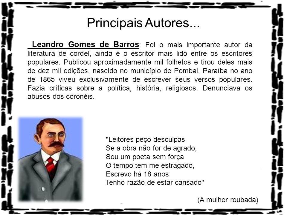 Principais Autores... Leandro Gomes de Barros : Foi o mais importante autor da literatura de cordel, ainda é o escritor mais lido entre os escritores