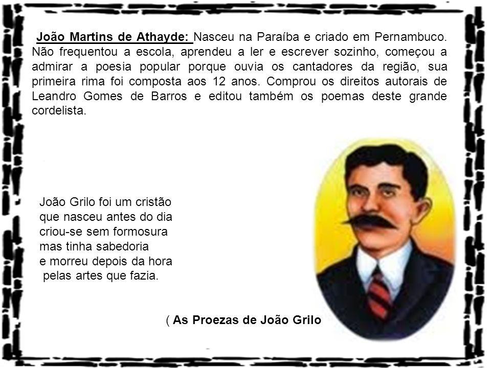 João Martins de Athayde: Nasceu na Paraíba e criado em Pernambuco. Não frequentou a escola, aprendeu a ler e escrever sozinho, começou a admirar a poe