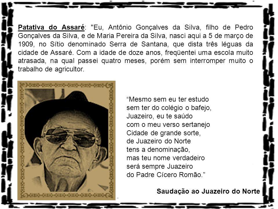 Patativa do Assaré: Eu, Antônio Gonçalves da Silva, filho de Pedro Gonçalves da Silva, e de Maria Pereira da Silva, nasci aqui a 5 de março de 1909, no Sítio denominado Serra de Santana, que dista três léguas da cidade de Assaré.