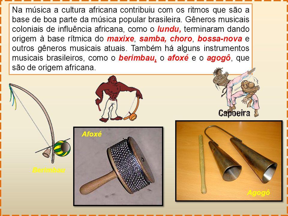 Na música a cultura africana contribuiu com os ritmos que são a base de boa parte da música popular brasileira. Gêneros musicais coloniais de influênc