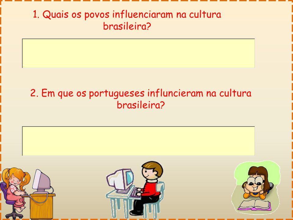 1. Quais os povos influenciaram na cultura brasileira? 2. Em que os portugueses influncieram na cultura brasileira?