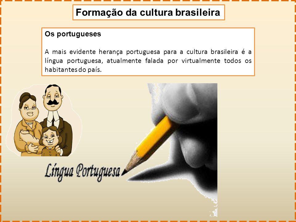 Formação da cultura brasileira Os portugueses A mais evidente herança portuguesa para a cultura brasileira é a língua portuguesa, atualmente falada po