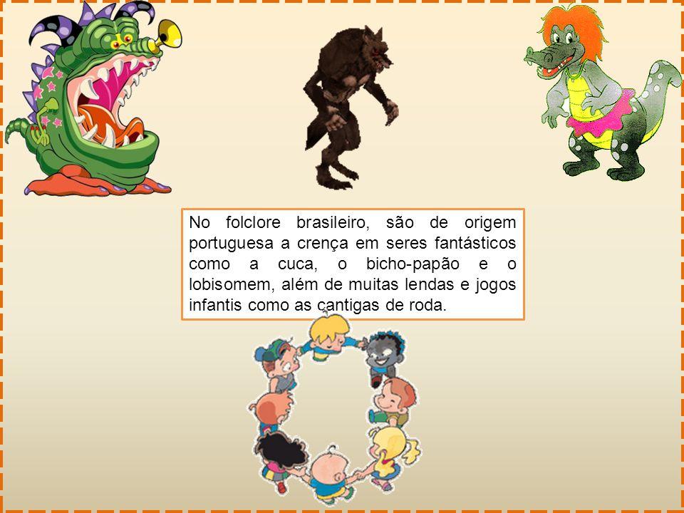 No folclore brasileiro, são de origem portuguesa a crença em seres fantásticos como a cuca, o bicho-papão e o lobisomem, além de muitas lendas e jogos