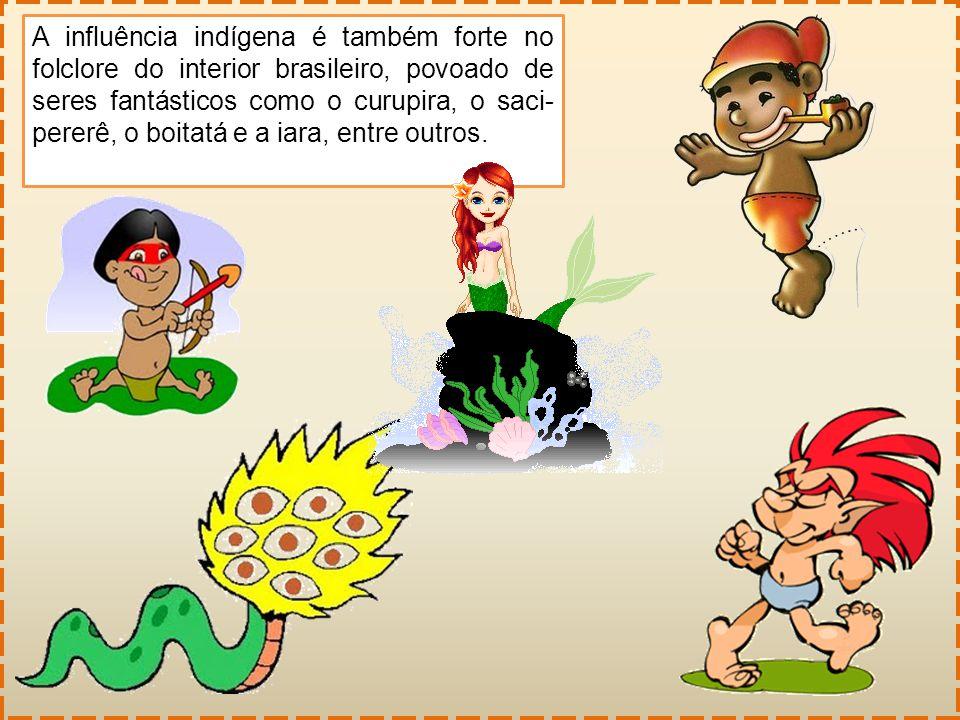 A influência indígena é também forte no folclore do interior brasileiro, povoado de seres fantásticos como o curupira, o saci- pererê, o boitatá e a i