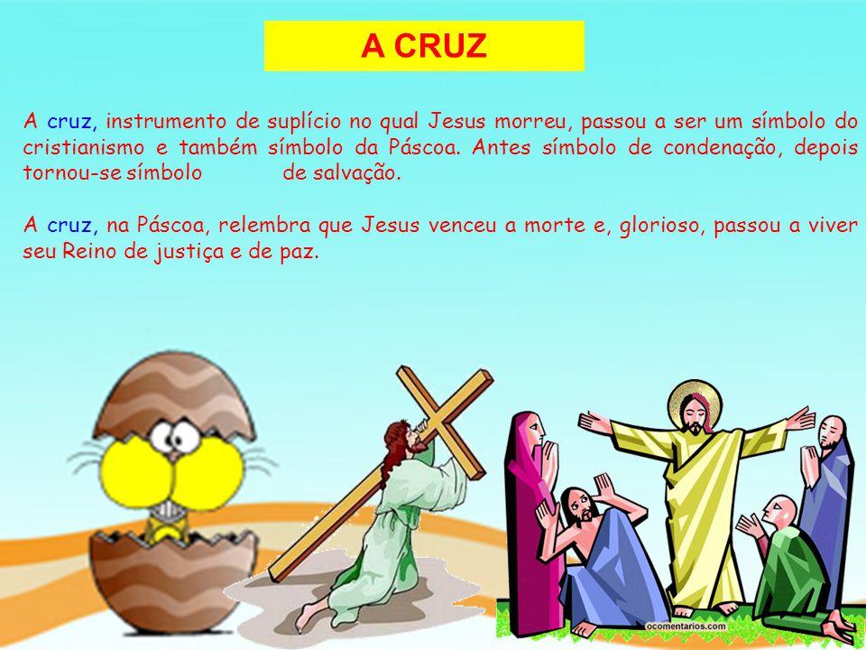 A CRUZ A cruz, instrumento de suplício no qual Jesus morreu, passou a ser um símbolo do cristianismo e também símbolo da Páscoa. Antes símbolo de cond
