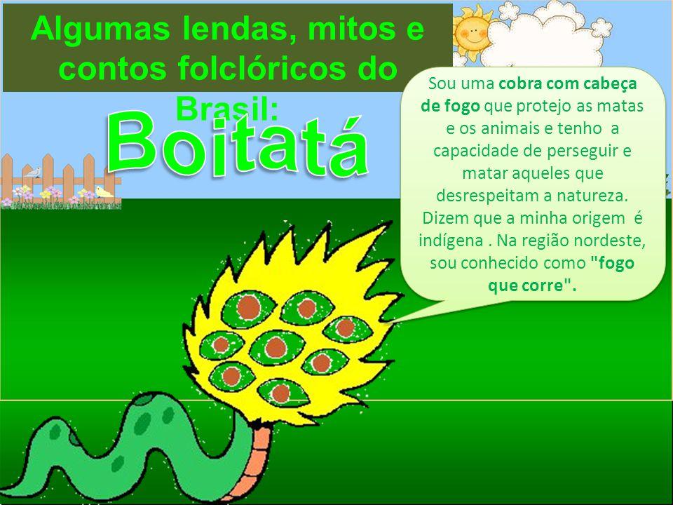 Algumas lendas, mitos e contos folclóricos do Brasil: Sou uma cobra com cabeça de fogo que protejo as matas e os animais e tenho a capacidade de perse