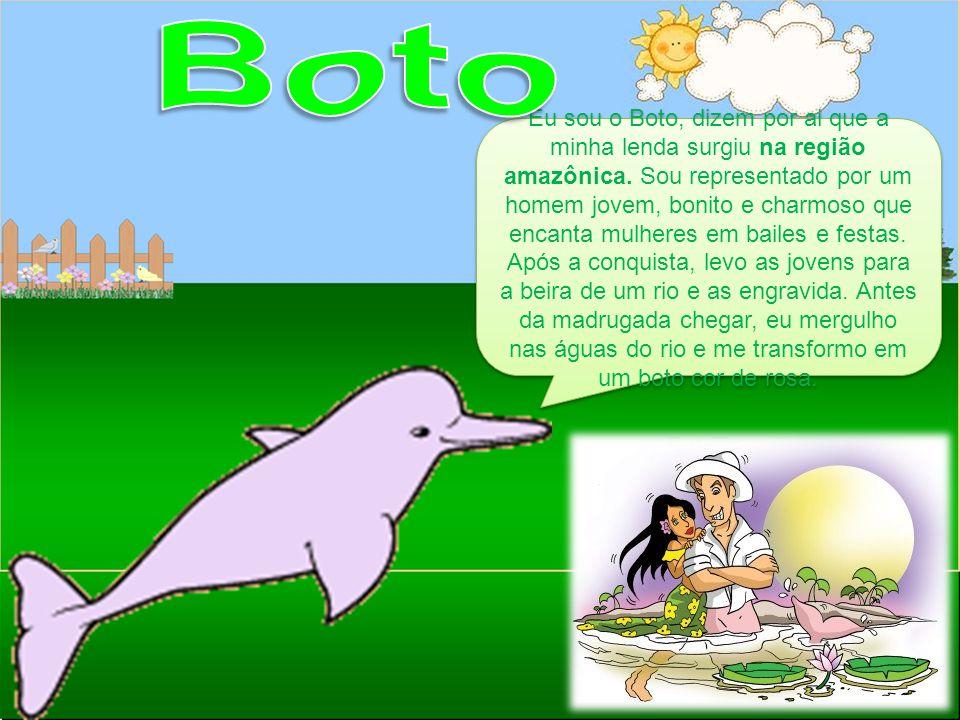 Eu sou o Boto, dizem por ai que a minha lenda surgiu na região amazônica. Sou representado por um homem jovem, bonito e charmoso que encanta mulheres