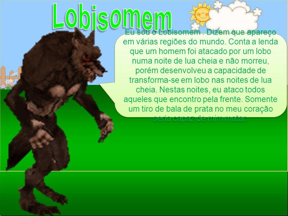 Eu sou o Lobisomem. Dizem que apareço em várias regiões do mundo. Conta a lenda que um homem foi atacado por um lobo numa noite de lua cheia e não mor