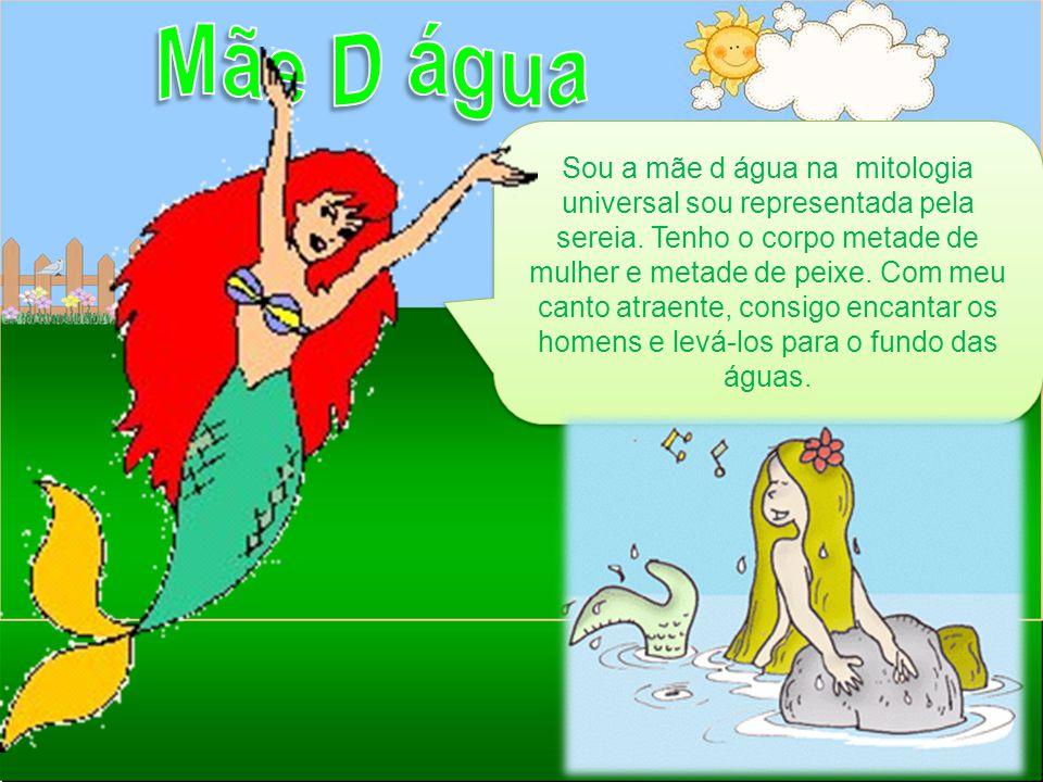 Sou a mãe d água na mitologia universal sou representada pela sereia. Tenho o corpo metade de mulher e metade de peixe. Com meu canto atraente, consig