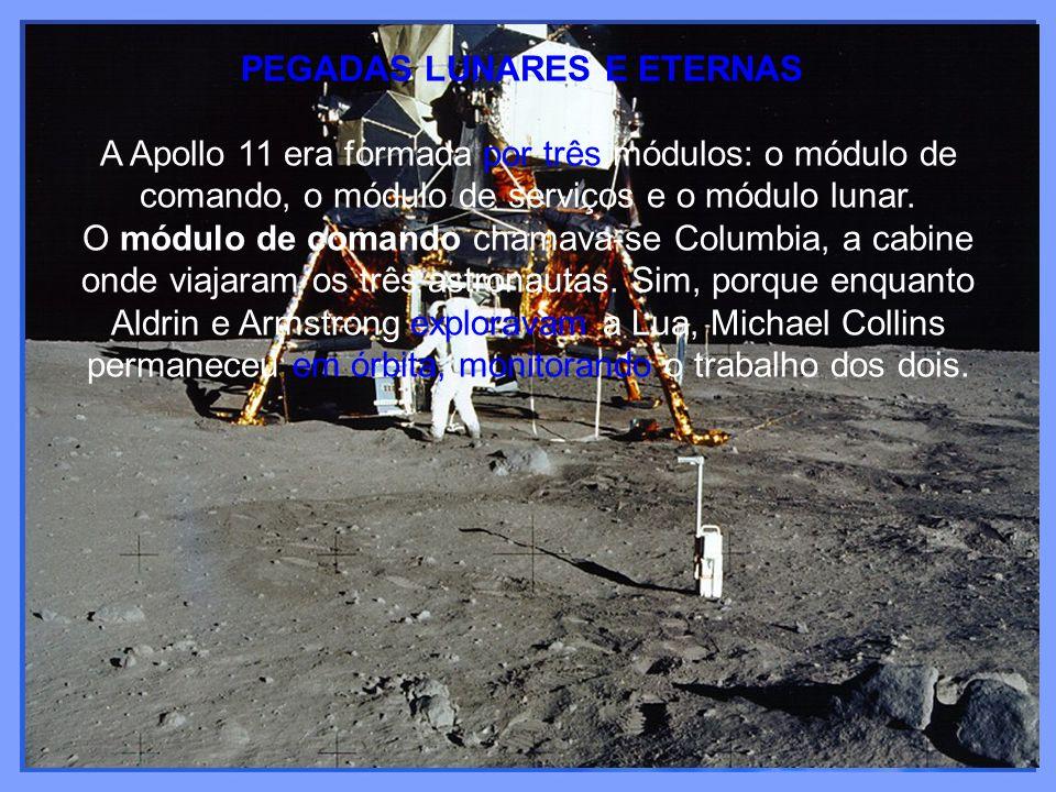 PEGADAS LUNARES E ETERNAS A Apollo 11 era formada por três módulos: o módulo de comando, o módulo de serviços e o módulo lunar. O módulo de comando ch