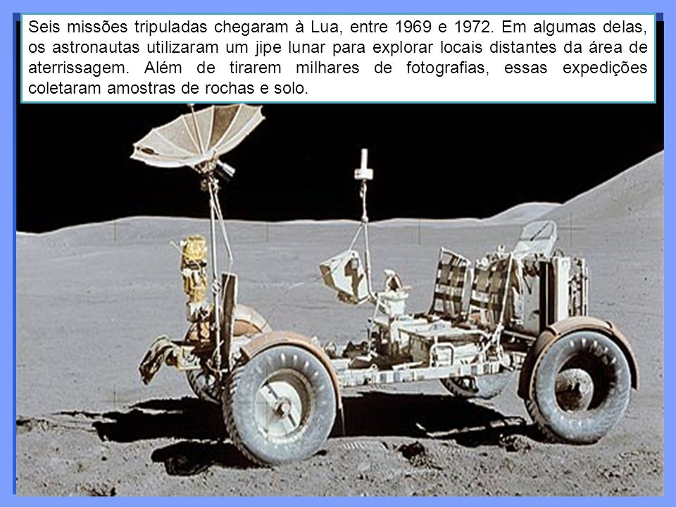 Seis missões tripuladas chegaram à Lua, entre 1969 e 1972. Em algumas delas, os astronautas utilizaram um jipe lunar para explorar locais distantes da